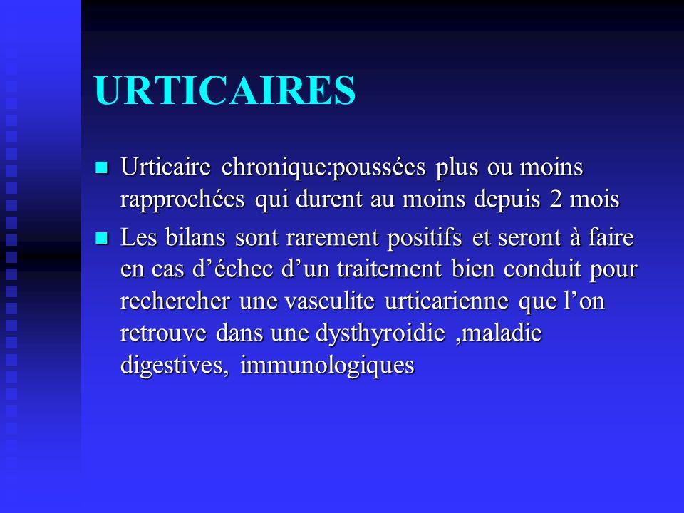 URTICAIRES Urticaire chronique:poussées plus ou moins rapprochées qui durent au moins depuis 2 mois.
