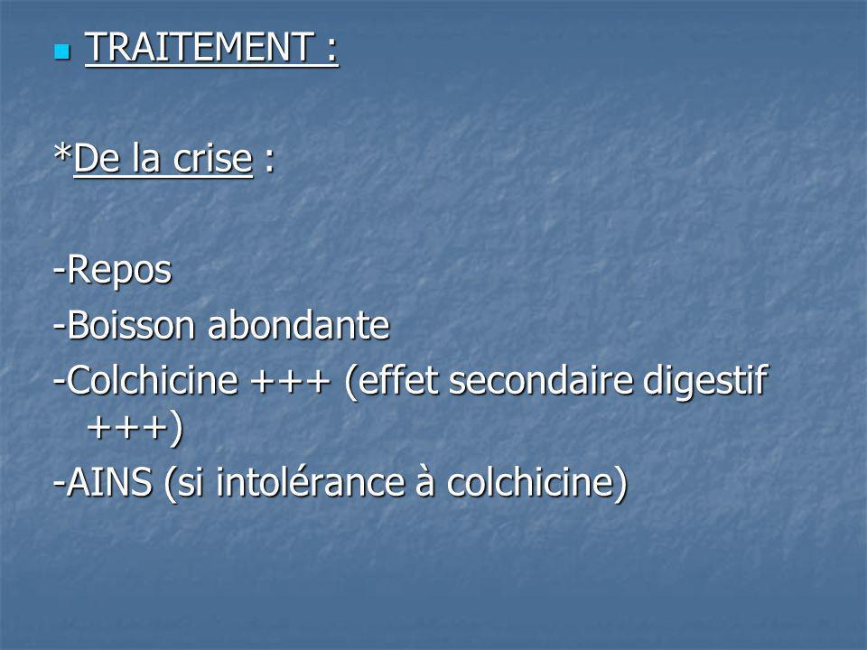 TRAITEMENT : *De la crise : -Repos. -Boisson abondante. -Colchicine +++ (effet secondaire digestif +++)
