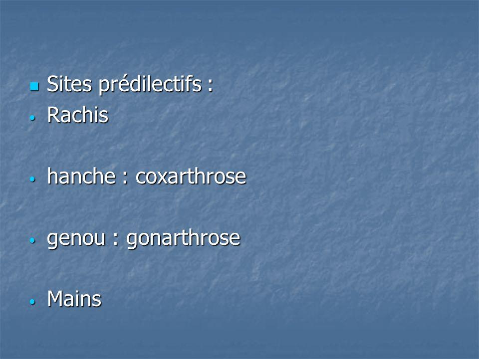 Sites prédilectifs : Rachis hanche : coxarthrose genou : gonarthrose Mains