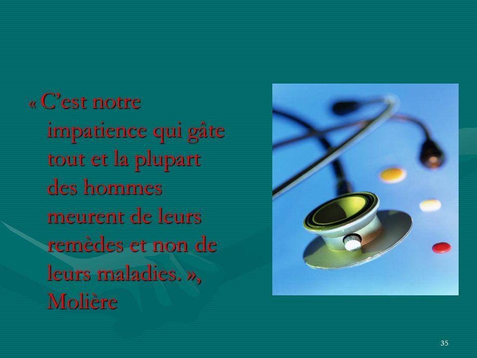 « C'est notre impatience qui gâte tout et la plupart des hommes meurent de leurs remèdes et non de leurs maladies. », Molière