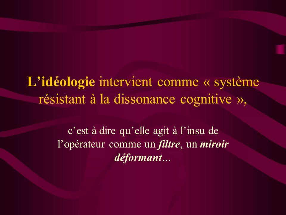 L'idéologie intervient comme « système résistant à la dissonance cognitive »,