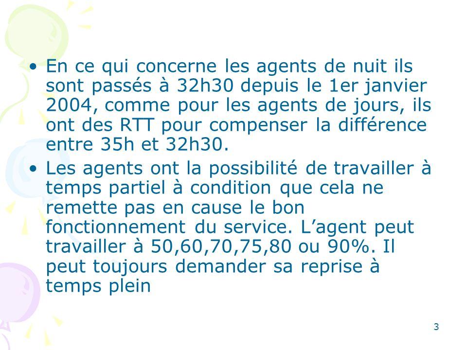 En ce qui concerne les agents de nuit ils sont passés à 32h30 depuis le 1er janvier 2004, comme pour les agents de jours, ils ont des RTT pour compenser la différence entre 35h et 32h30.