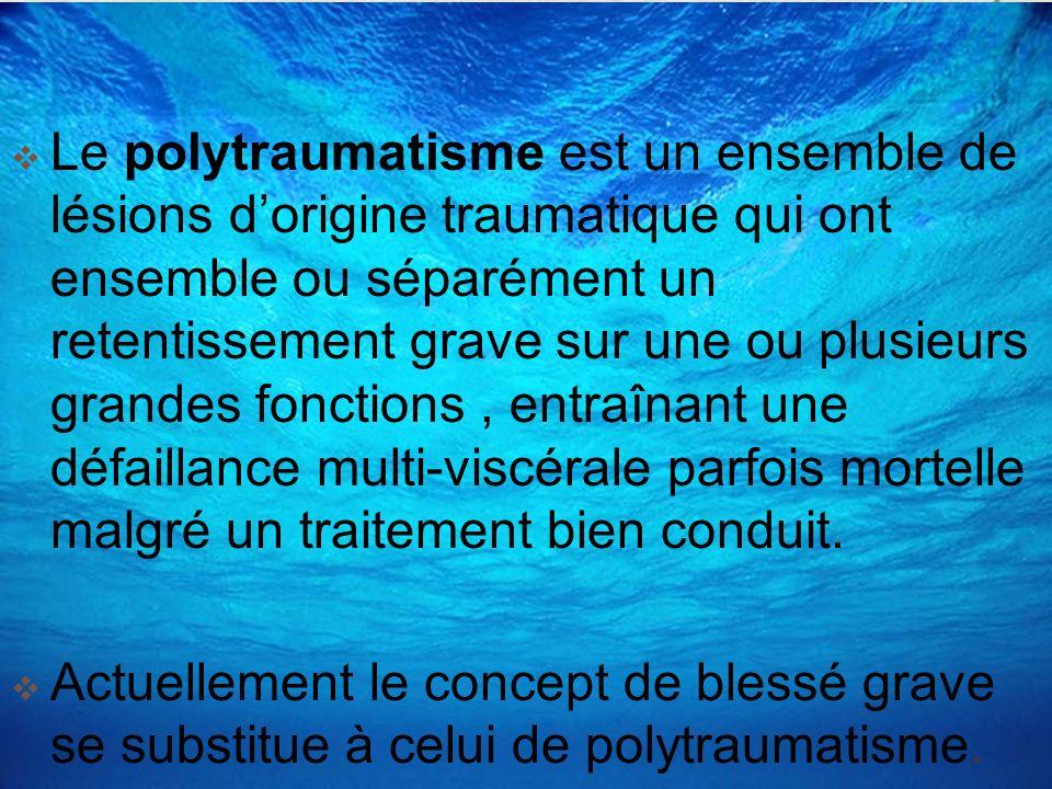 Le polytraumatisme est un ensemble de lésions d'origine traumatique qui ont ensemble ou séparément un retentissement grave sur une ou plusieurs grandes fonctions , entraînant une défaillance multi-viscérale parfois mortelle malgré un traitement bien conduit.