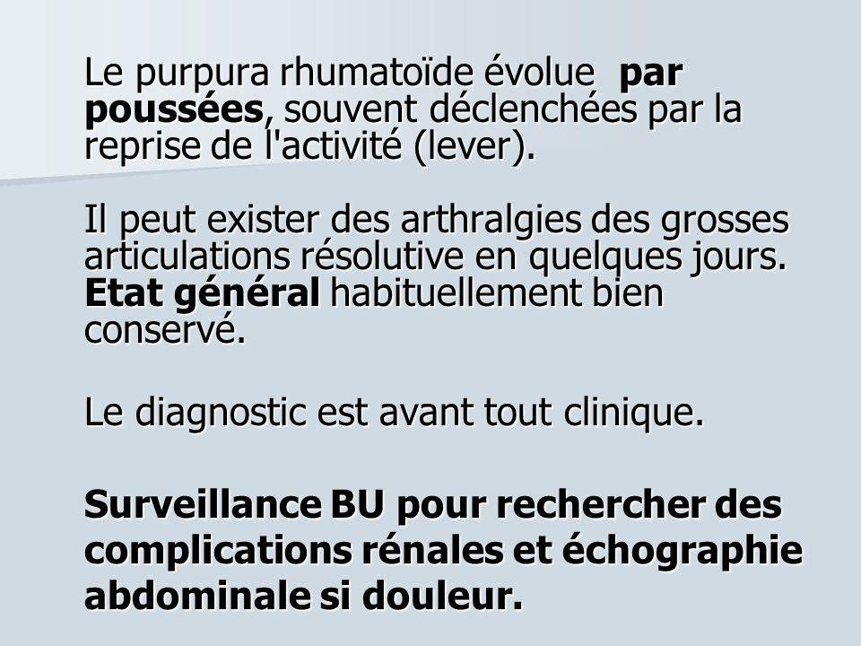 Le purpura rhumatoïde évolue par poussées, souvent déclenchées par la reprise de l activité (lever). Il peut exister des arthralgies des grosses articulations résolutive en quelques jours. Etat général habituellement bien conservé.