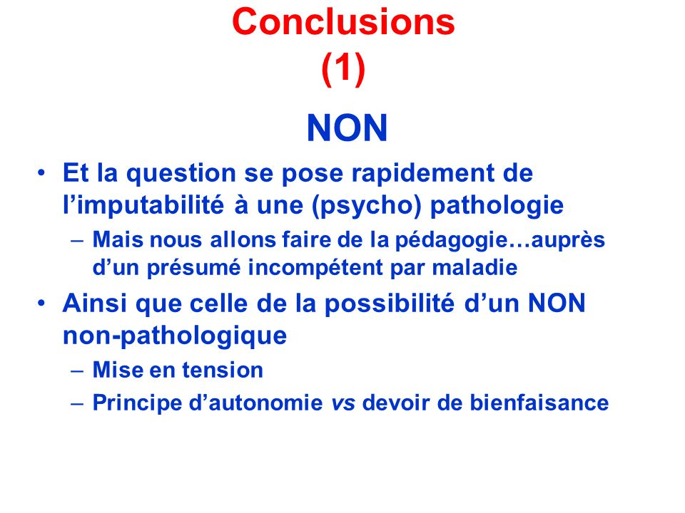Conclusions (1) NON. Et la question se pose rapidement de l'imputabilité à une (psycho) pathologie.
