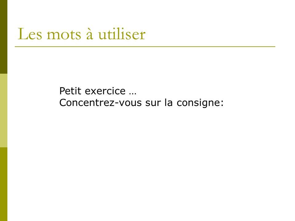 Les mots à utiliser Petit exercice … Concentrez-vous sur la consigne: