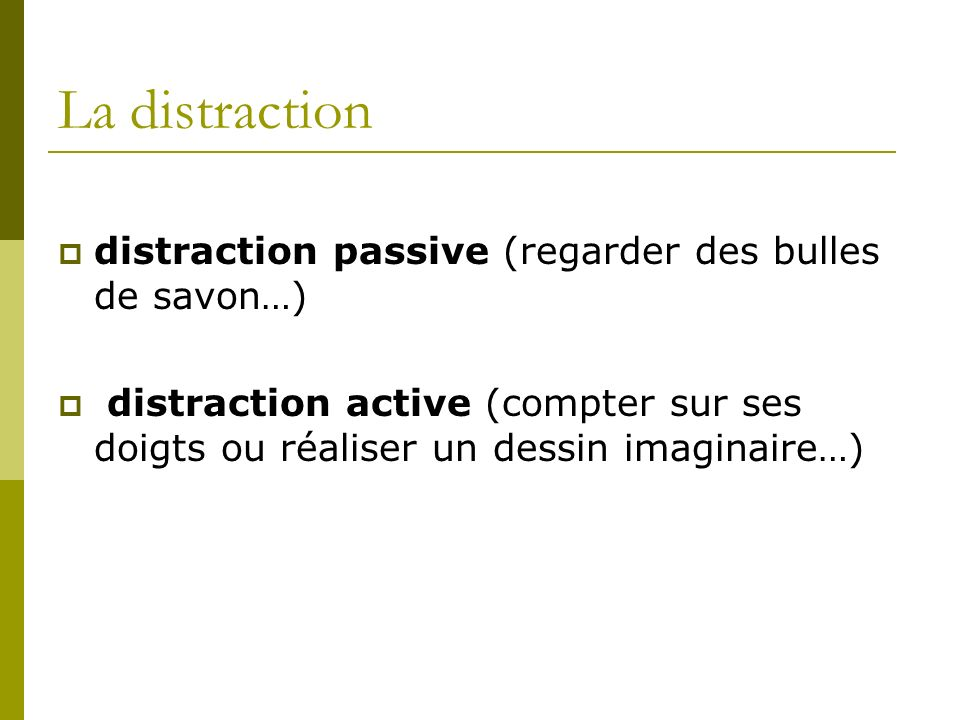 La distraction distraction passive (regarder des bulles de savon…)