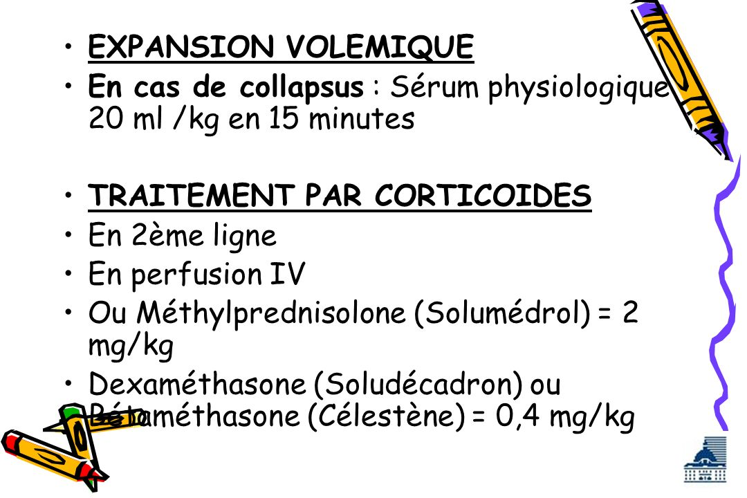 EXPANSION VOLEMIQUE En cas de collapsus : Sérum physiologique 20 ml /kg en 15 minutes. TRAITEMENT PAR CORTICOIDES.