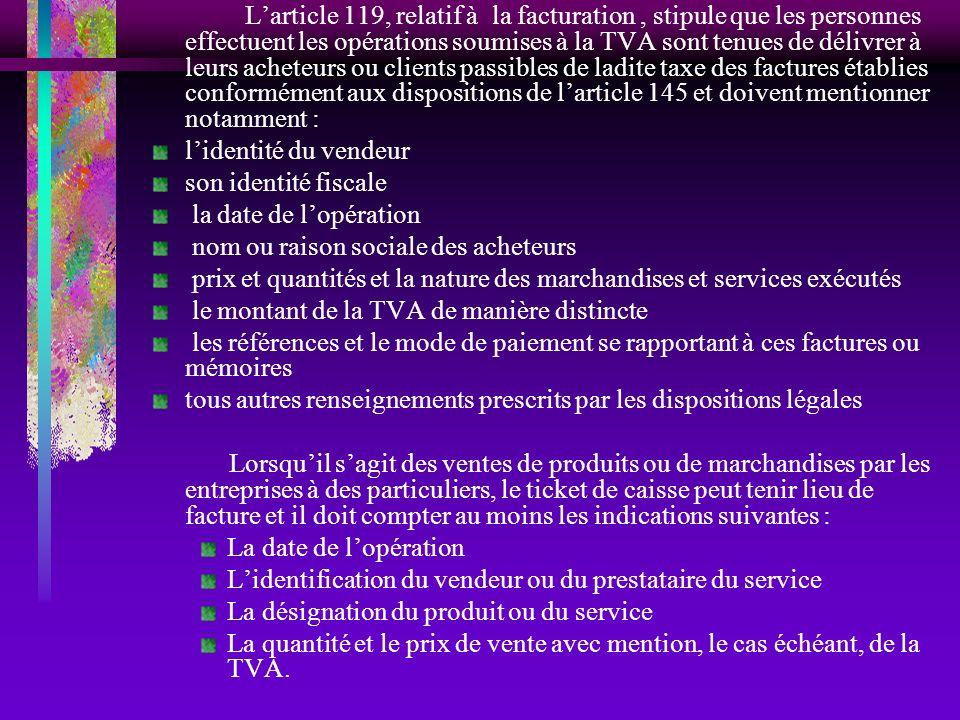 L'article 119, relatif à la facturation , stipule que les personnes effectuent les opérations soumises à la TVA sont tenues de délivrer à leurs acheteurs ou clients passibles de ladite taxe des factures établies conformément aux dispositions de l'article 145 et doivent mentionner notamment :