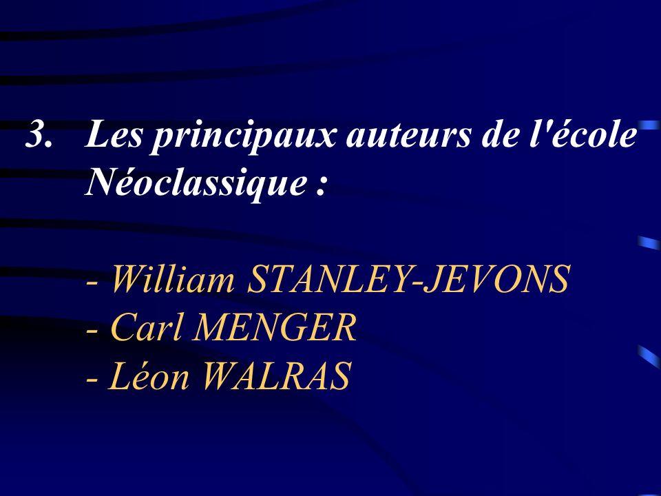 Les principaux auteurs de l école Néoclassique : - William STANLEY-JEVONS - Carl MENGER - Léon WALRAS