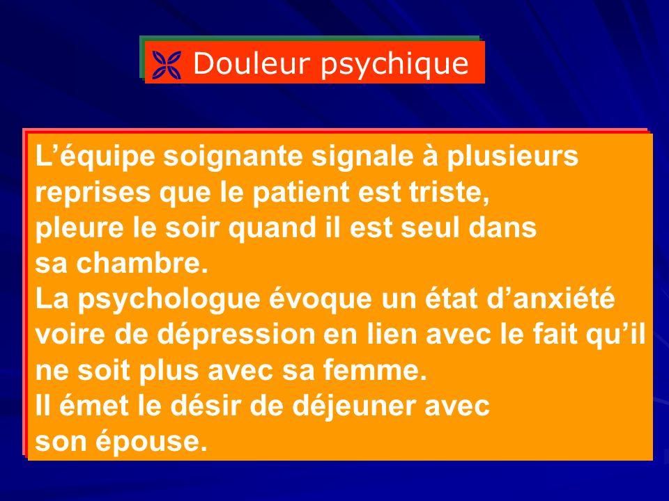  Douleur psychique L'équipe soignante signale à plusieurs. reprises que le patient est triste, pleure le soir quand il est seul dans.