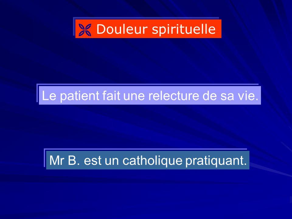  Douleur spirituelle Le patient fait une relecture de sa vie. Mr B. est un catholique pratiquant.