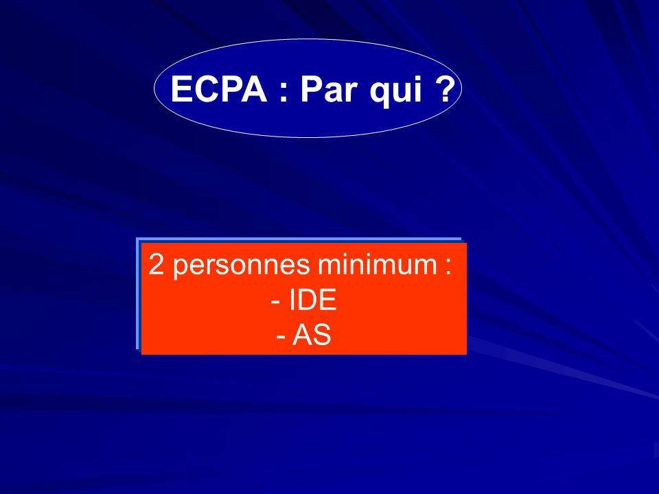 ECPA : Par qui 2 personnes minimum : - IDE - AS