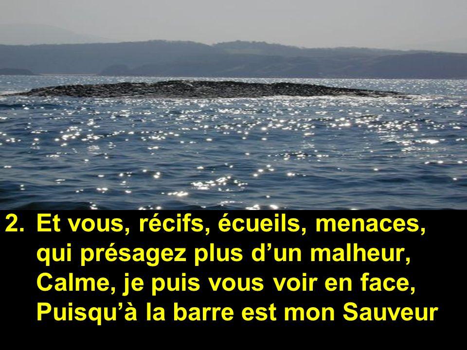 Et vous, récifs, écueils, menaces, qui présagez plus d'un malheur, Calme, je puis vous voir en face, Puisqu'à la barre est mon Sauveur