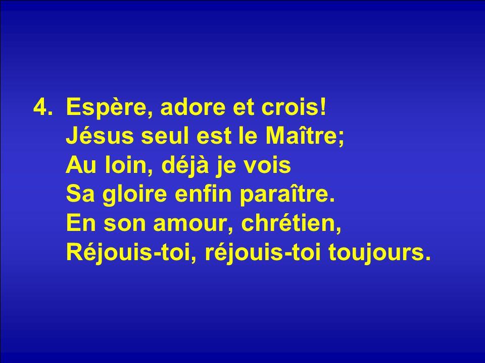 Espère, adore et crois.Jésus seul est le Maître; Au loin, déjà je vois Sa gloire enfin paraître.