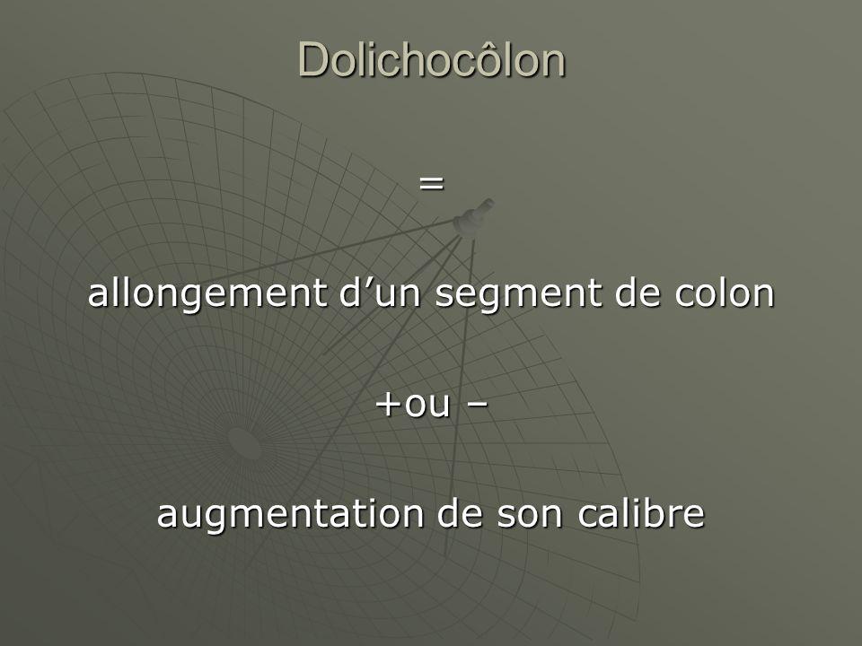 Dolichocôlon = allongement d'un segment de colon +ou –