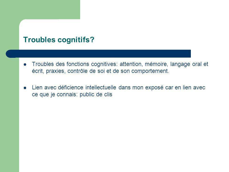 Troubles cognitifs Troubles des fonctions cognitives: attention, mémoire, langage oral et écrit, praxies, contrôle de soi et de son comportement.