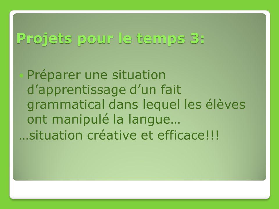 Projets pour le temps 3: Préparer une situation d'apprentissage d'un fait grammatical dans lequel les élèves ont manipulé la langue…