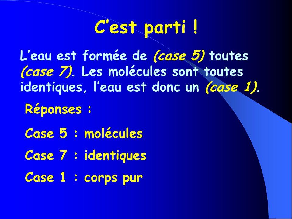 C'est parti ! L'eau est formée de (case 5) toutes (case 7). Les molécules sont toutes identiques, l'eau est donc un (case 1).