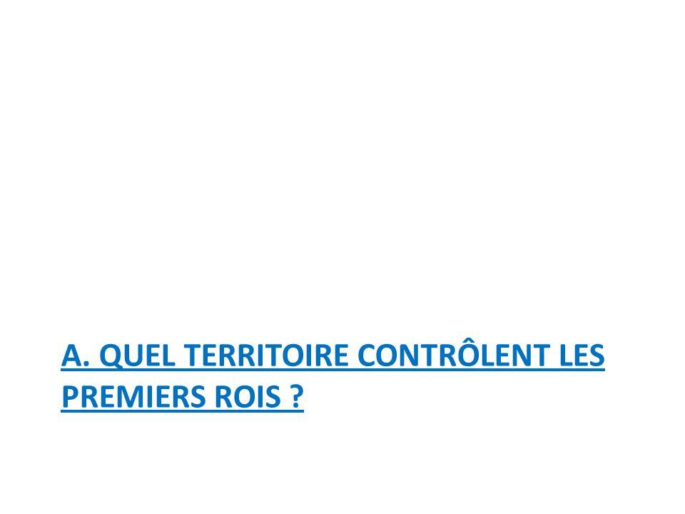A. QUEL TERRITOIRE CONTRÔLENT LES PREMIERS ROIS
