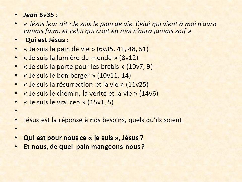 Jean 6v35 : « Jésus leur dit : Je suis le pain de vie. Celui qui vient à moi n'aura jamais faim, et celui qui croit en moi n'aura jamais soif »