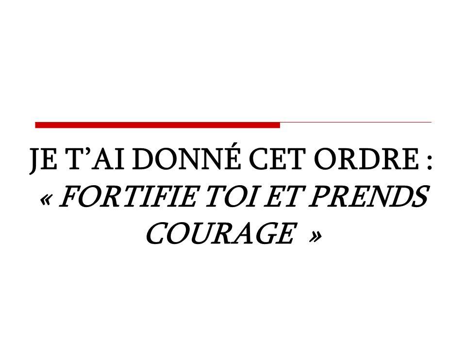 JE T'AI DONNÉ CET ORDRE : « FORTIFIE TOI ET PRENDS COURAGE »