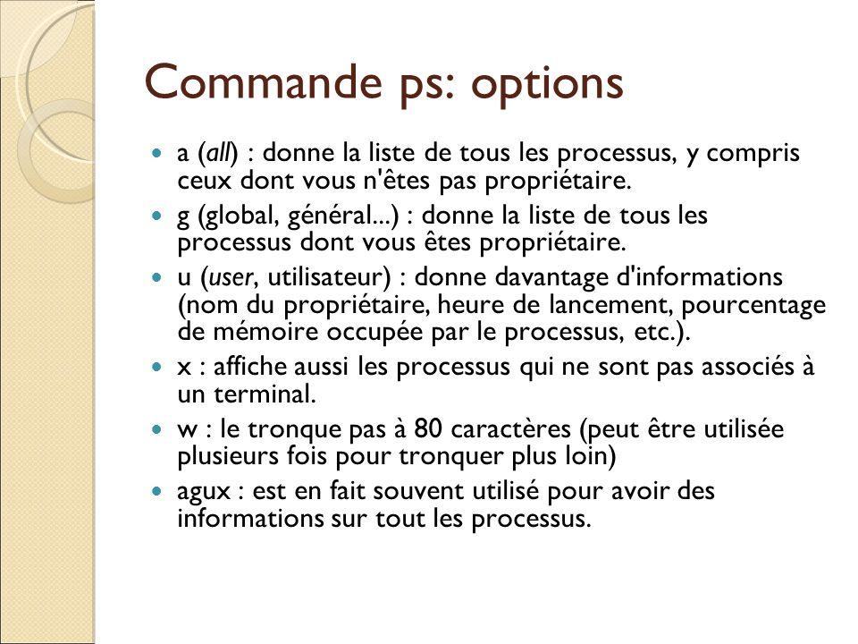 Commande ps: options a (all) : donne la liste de tous les processus, y compris ceux dont vous n êtes pas propriétaire.