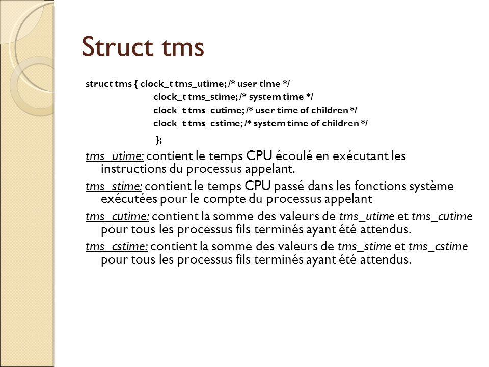 Struct tms struct tms { clock_t tms_utime; /* user time */ clock_t tms_stime; /* system time */ clock_t tms_cutime; /* user time of children */