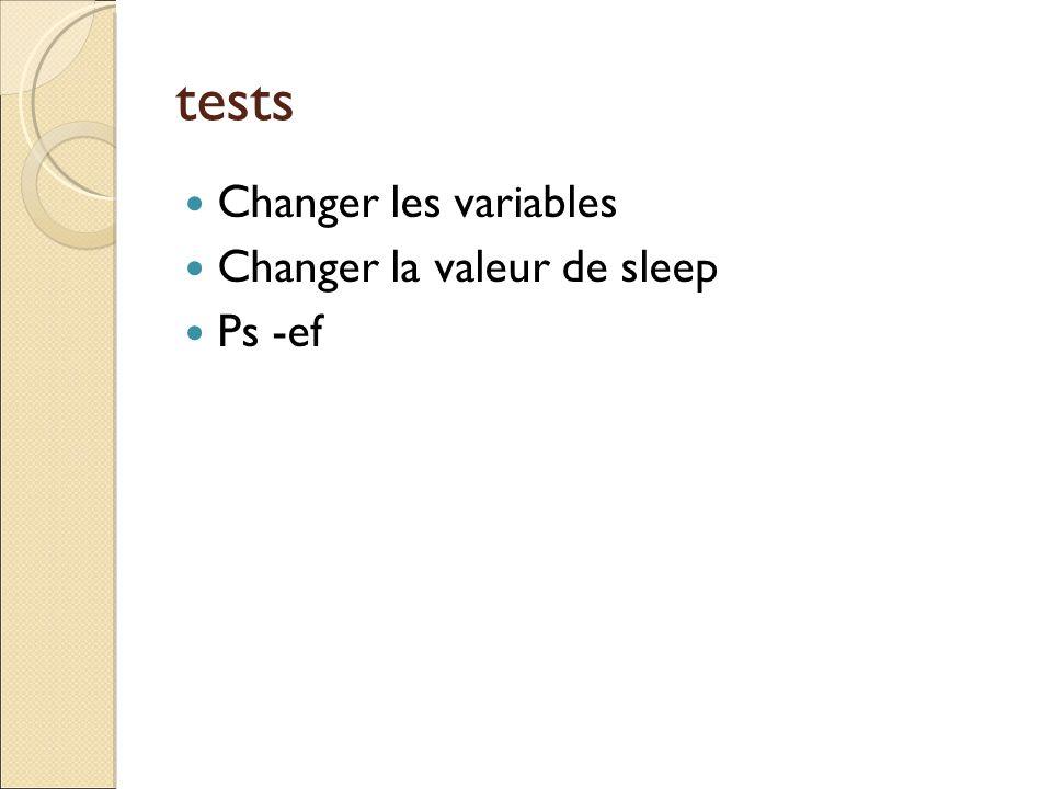 tests Changer les variables Changer la valeur de sleep Ps -ef