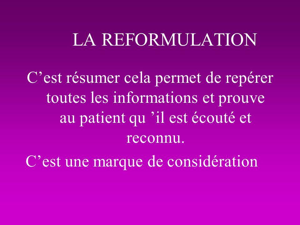 LA REFORMULATION C'est résumer cela permet de repérer toutes les informations et prouve au patient qu 'il est écouté et reconnu.