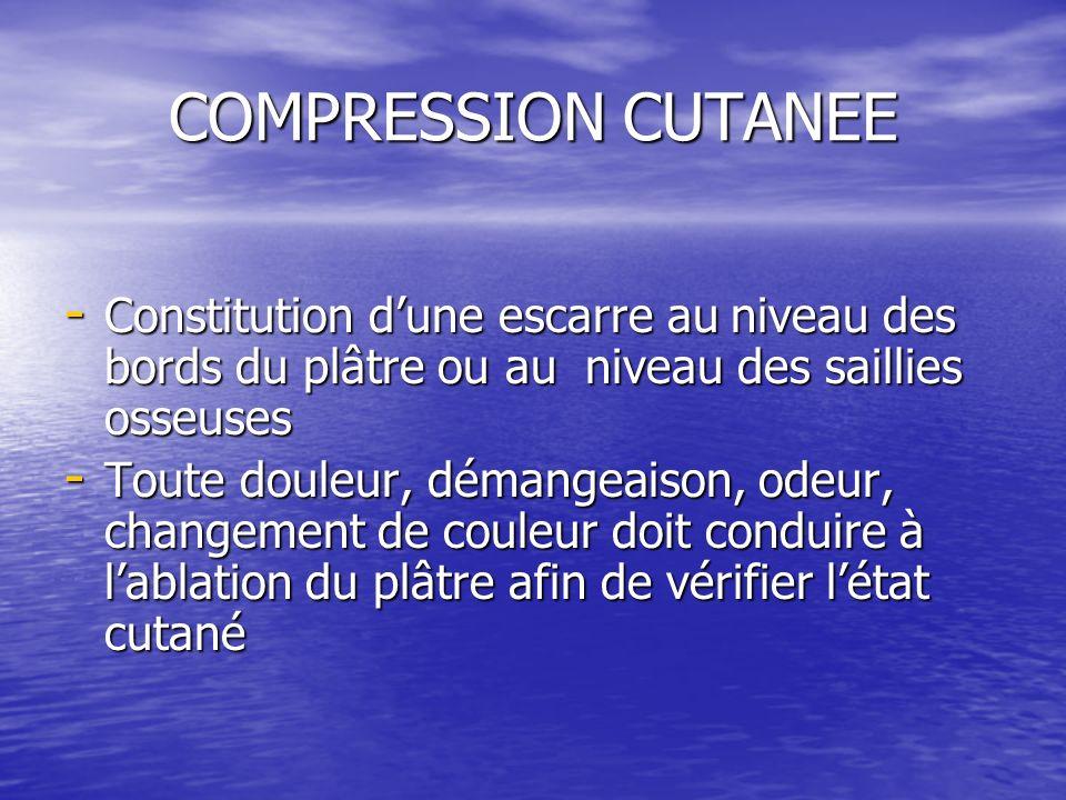 COMPRESSION CUTANEE Constitution d'une escarre au niveau des bords du plâtre ou au niveau des saillies osseuses.