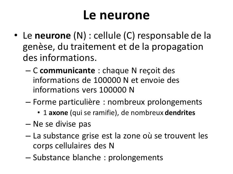 Le neurone Le neurone (N) : cellule (C) responsable de la genèse, du traitement et de la propagation des informations.