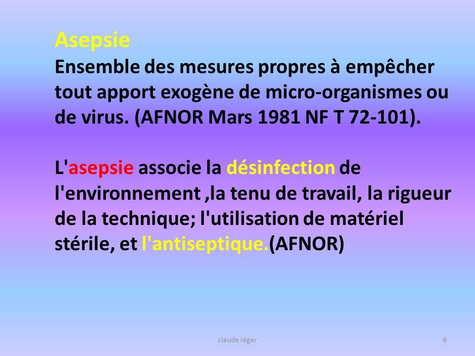 Asepsie Ensemble des mesures propres à empêcher tout apport exogène de micro-organismes ou de virus. (AFNOR Mars 1981 NF T 72-101).