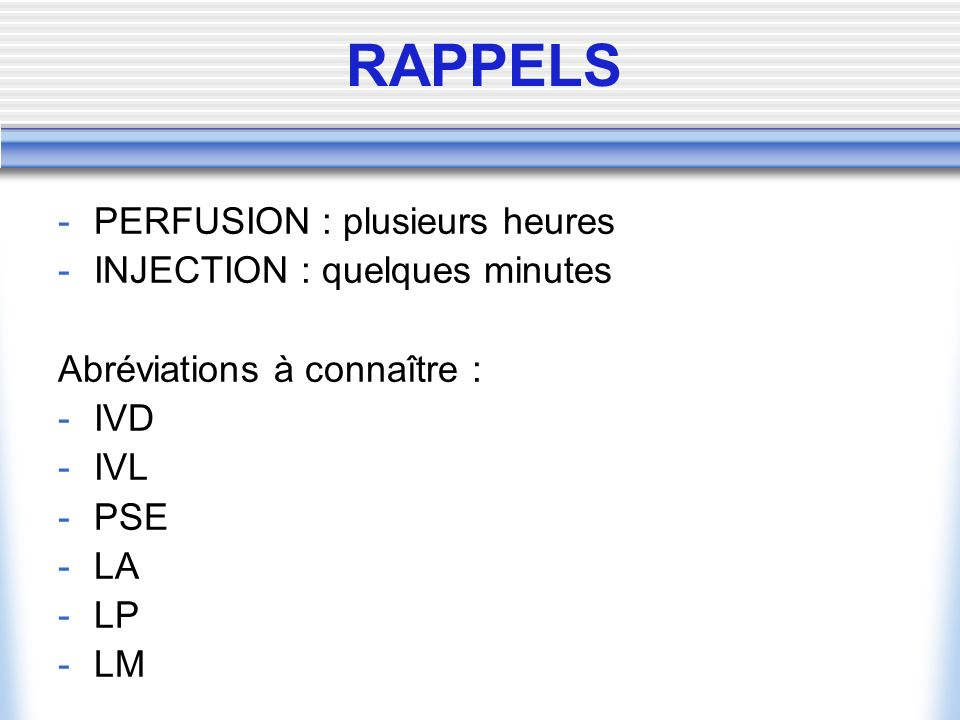 RAPPELS PERFUSION : plusieurs heures INJECTION : quelques minutes