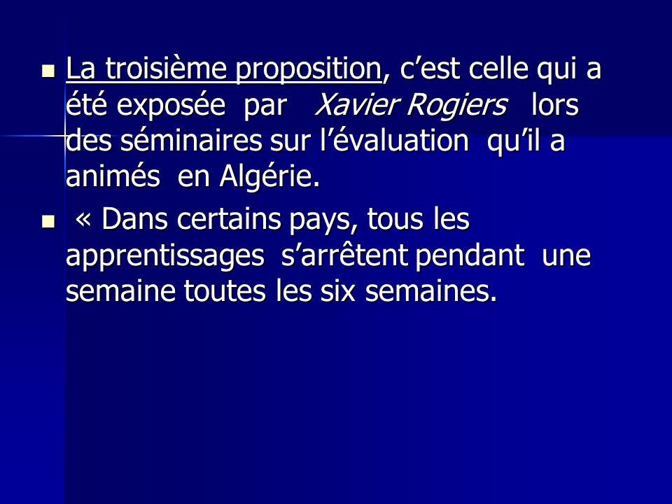 La troisième proposition, c'est celle qui a été exposée par Xavier Rogiers lors des séminaires sur l'évaluation qu'il a animés en Algérie.