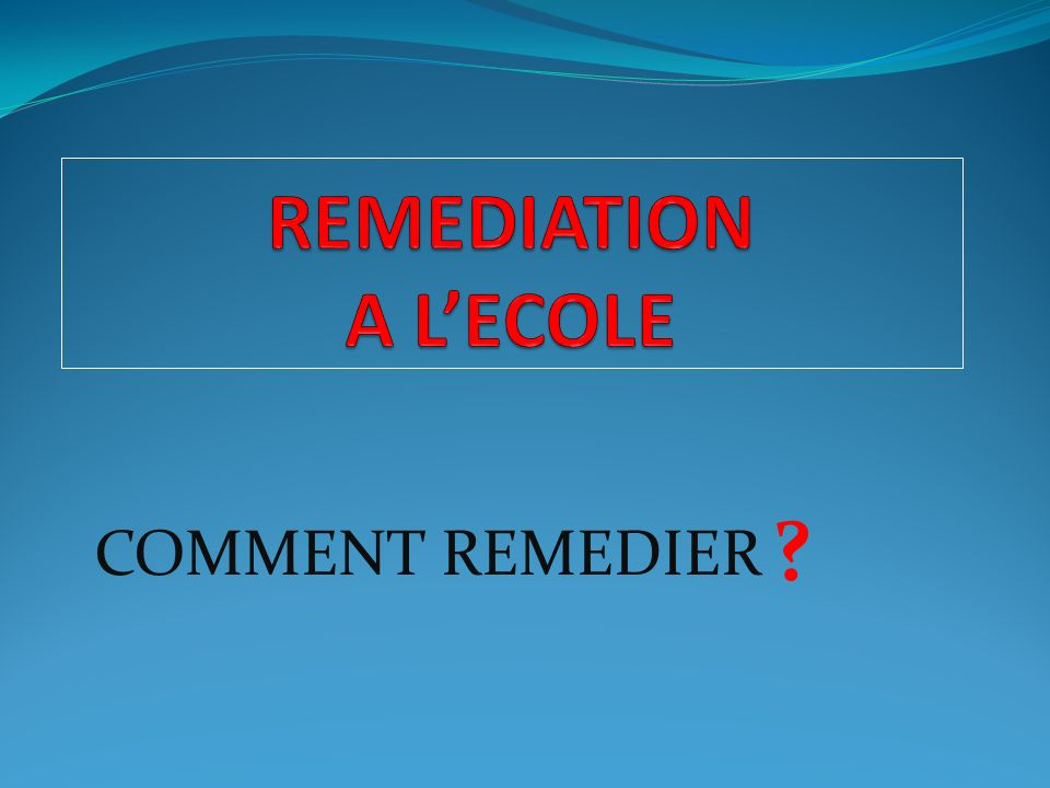 REMEDIATION A L'ECOLE COMMENT REMEDIER