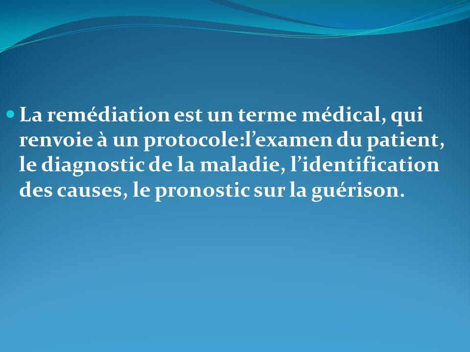 La remédiation est un terme médical, qui renvoie à un protocole:l'examen du patient, le diagnostic de la maladie, l'identification des causes, le pronostic sur la guérison.