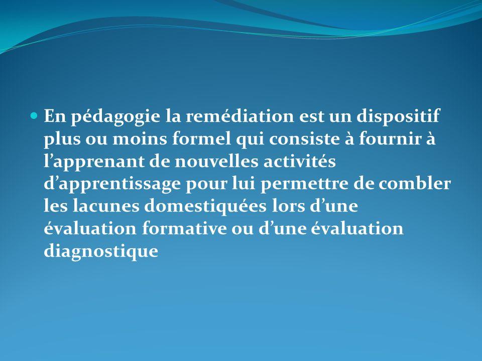 En pédagogie la remédiation est un dispositif plus ou moins formel qui consiste à fournir à l'apprenant de nouvelles activités d'apprentissage pour lui permettre de combler les lacunes domestiquées lors d'une évaluation formative ou d'une évaluation diagnostique