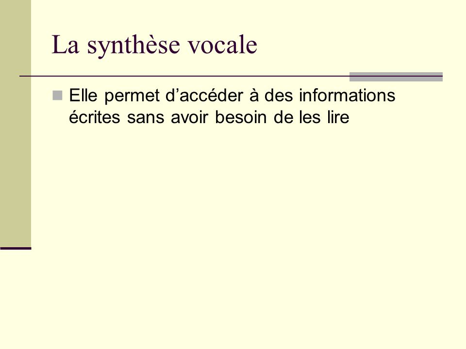 La synthèse vocale Elle permet d'accéder à des informations écrites sans avoir besoin de les lire