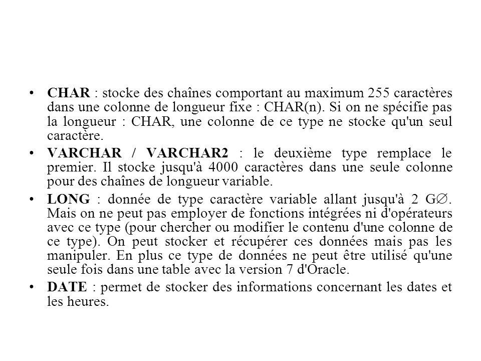 CHAR : stocke des chaînes comportant au maximum 255 caractères dans une colonne de longueur fixe : CHAR(n). Si on ne spécifie pas la longueur : CHAR, une colonne de ce type ne stocke qu un seul caractère.
