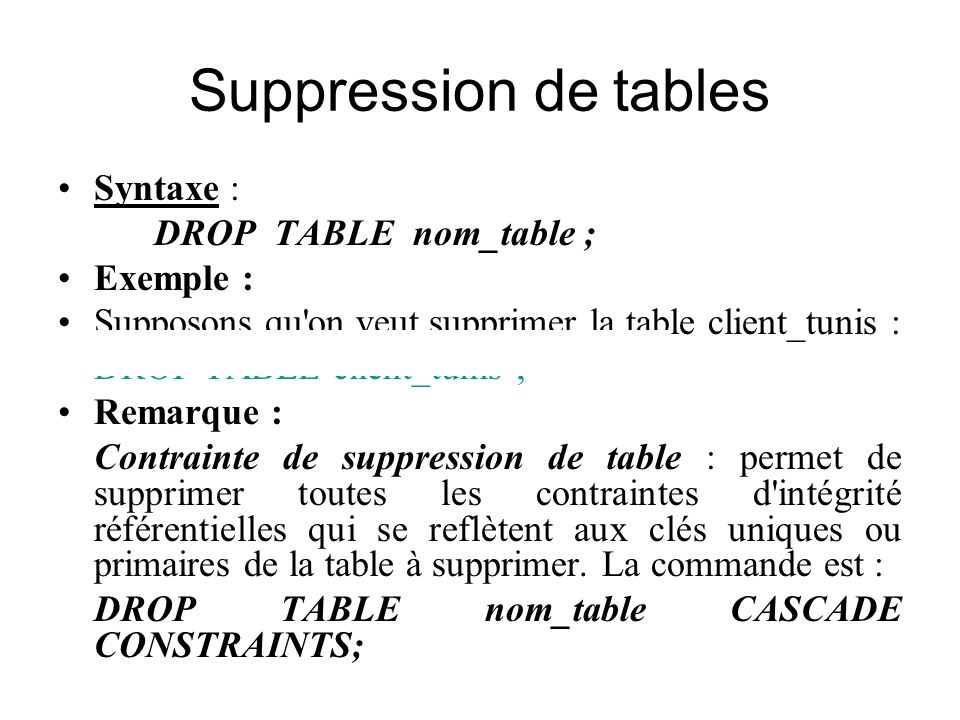 Suppression de tables Syntaxe : DROP TABLE nom_table ; Exemple :