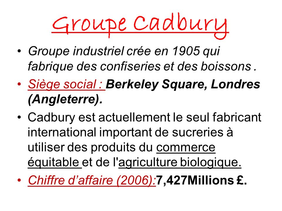 Groupe CadburyGroupe industriel crée en 1905 qui fabrique des confiseries et des boissons . Siège social : Berkeley Square, Londres (Angleterre).