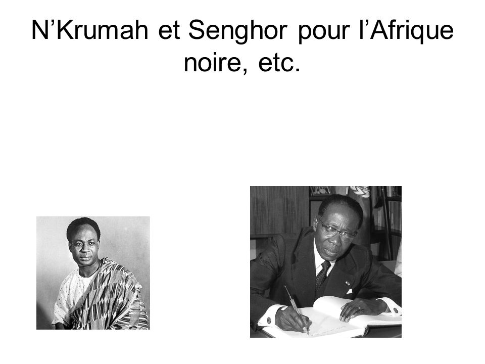 N'Krumah et Senghor pour l'Afrique noire, etc.