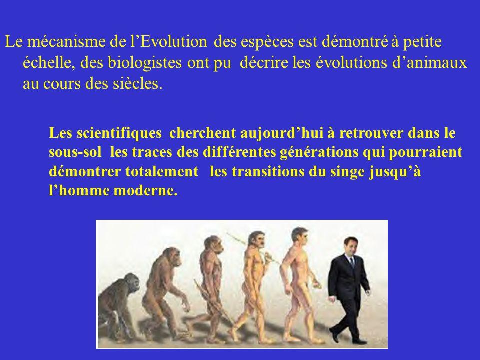 Le mécanisme de l'Evolution des espèces est démontré à petite échelle, des biologistes ont pu décrire les évolutions d'animaux au cours des siècles.