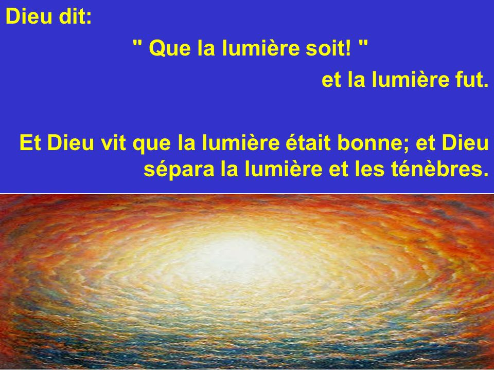 Dieu dit: Que la lumière soit. et la lumière fut.