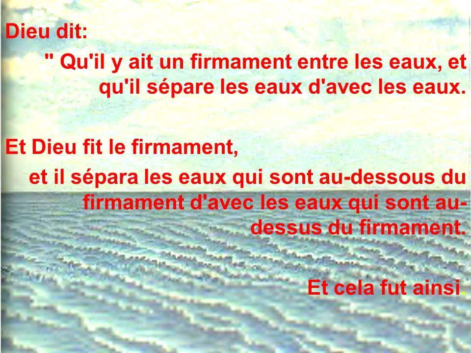 Dieu dit: Qu il y ait un firmament entre les eaux, et qu il sépare les eaux d avec les eaux. Et Dieu fit le firmament,