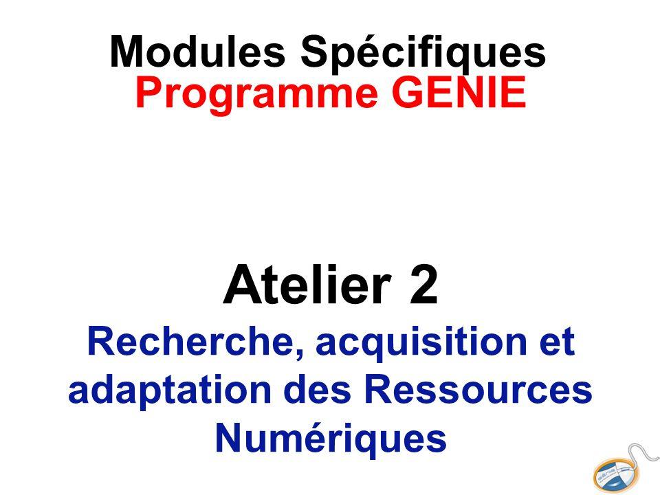 Modules SpécifiquesProgramme GENIE Atelier 2 Recherche, acquisition et adaptation des Ressources Numériques.