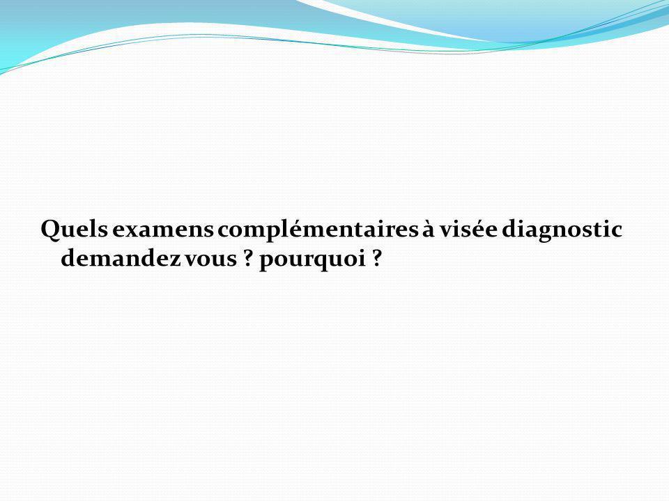 Quels examens complémentaires à visée diagnostic demandez vous