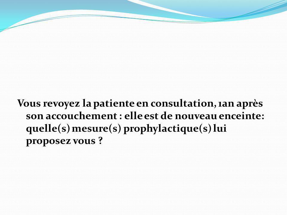 Vous revoyez la patiente en consultation, 1an après son accouchement : elle est de nouveau enceinte: quelle(s) mesure(s) prophylactique(s) lui proposez vous
