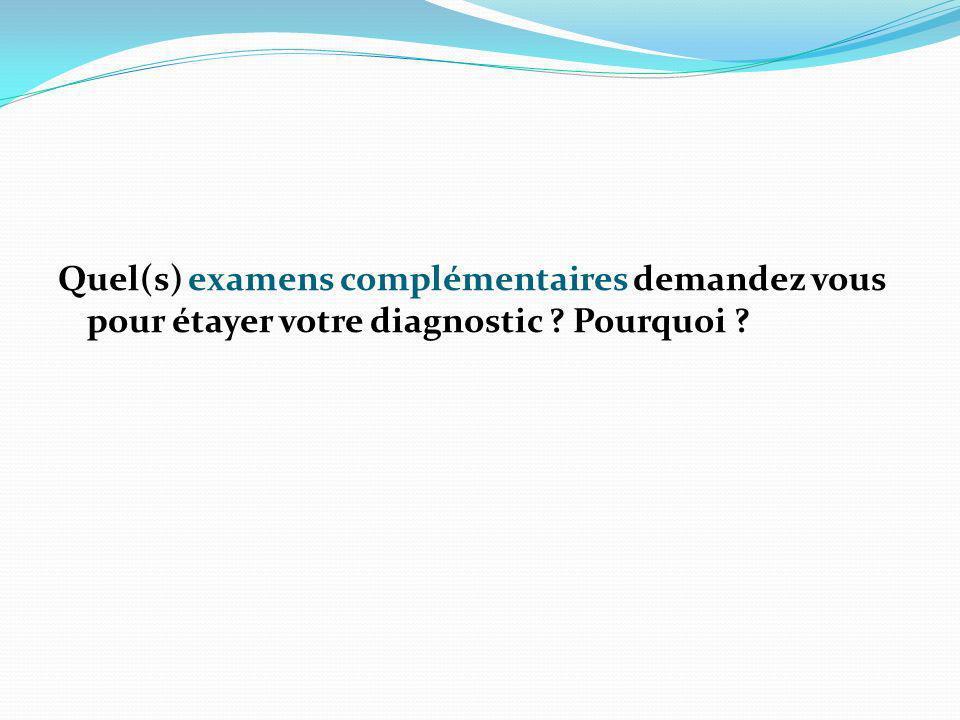 Quel(s) examens complémentaires demandez vous pour étayer votre diagnostic Pourquoi